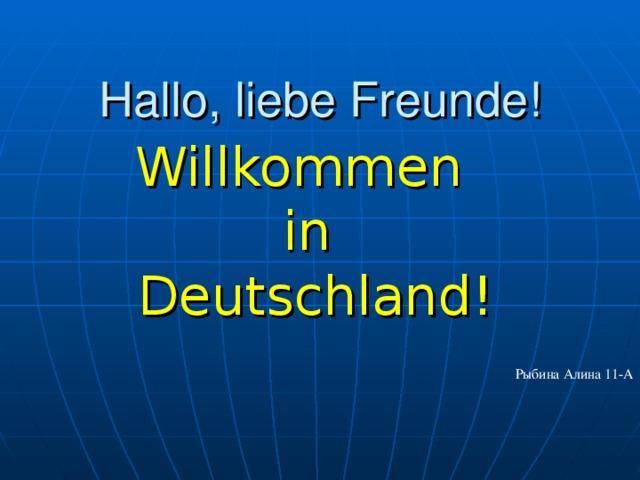 Hallo, liebe Freunde! Willkommen in  Deutschland! Рыбина Алина 11-А