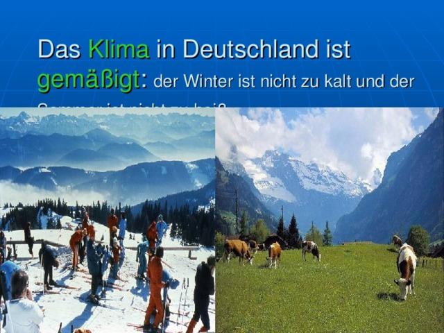 Das Klima in Deutschland ist gemäßigt : der Winter ist nicht zu kalt und der Sommer ist nicht zu heiß.