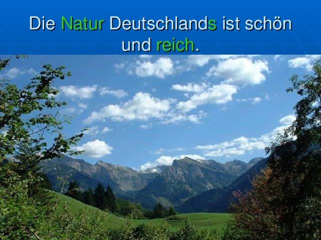 Die Natur Deutschland s ist schön und reich .