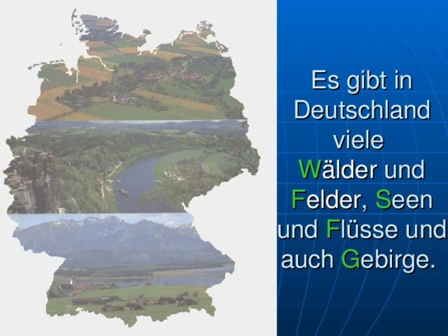 Es gibt in Deutschland viele  W älder  und F elder , S een und F lüsse und auch G ebirge.