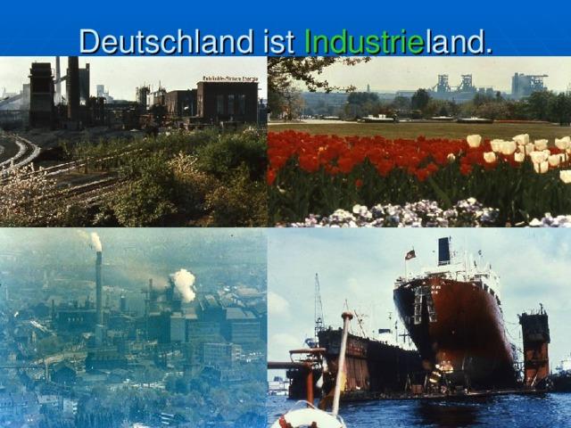 Deutschland ist Industrie land.