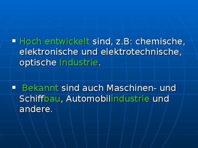 Hoch entwickelt sind, z.B: chemische, elektronische und elektrotechnische, optische Industrie .   Bekannt sind auch Maschinen- und Schiff bau , Automobil industrie und andere.
