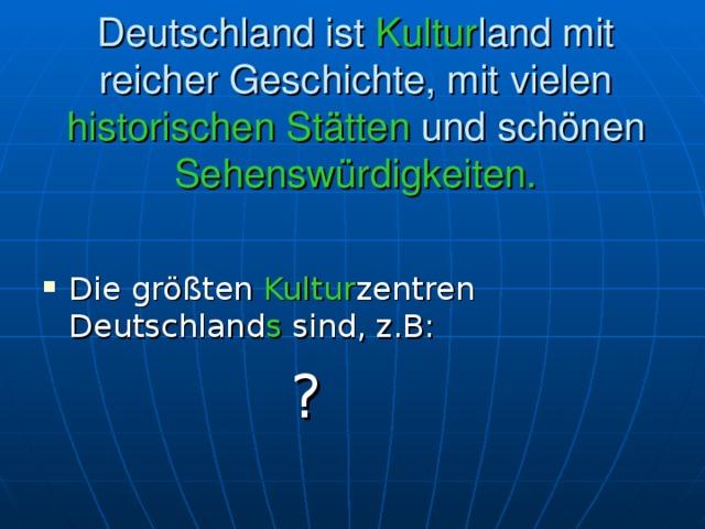 Deutschland ist Kultur land mit reicher Geschichte, mit vielen historischen Stätten und schönen Sehenswürdigkeiten.     Die größten Kultur zentren Deutschland s sind, z.B:   ?