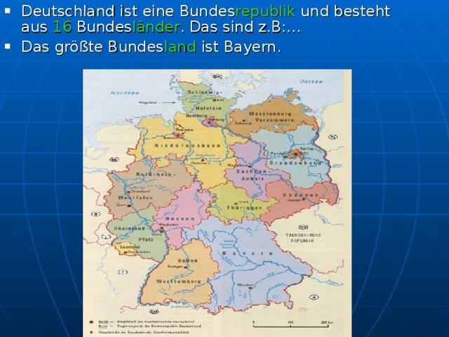 Deutschland ist eine Bundes republik und besteht aus 16 Bundes länder . Das sind z.B:… Das größte Bundes land ist Bayern.