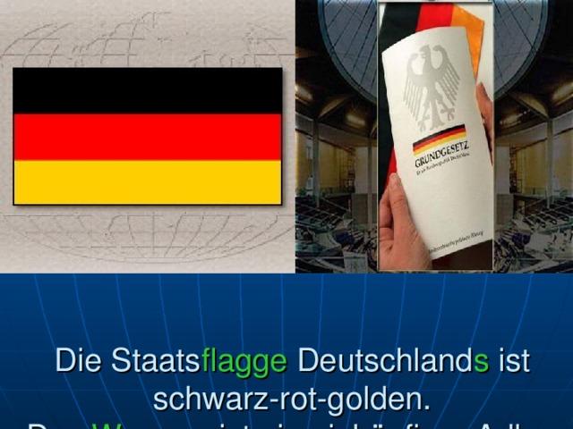 Die Staats flagge Deutschland s ist schwarz-rot-golden.  Das Wappen ist ein einköpfiger Adler.
