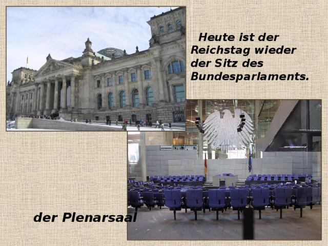 Heute ist der Reichstag wieder der Sitz des Bundesparlaments.  der Plenarsaal