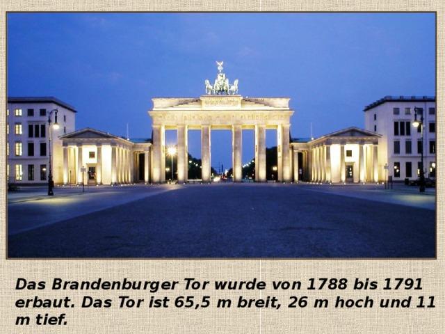 Das Brandenburger Tor wurde von 1788 bis 1791 erbaut. Das Tor ist 65,5 m breit, 26 m hoch und 11 m tief.