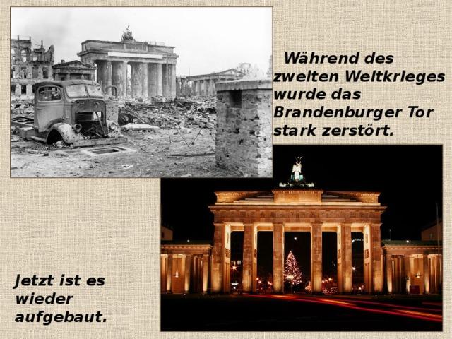 Jetzt ist es wieder aufgebaut.  Während des zweiten Weltkrieges wurde das Brandenburger Tor stark zerstört.