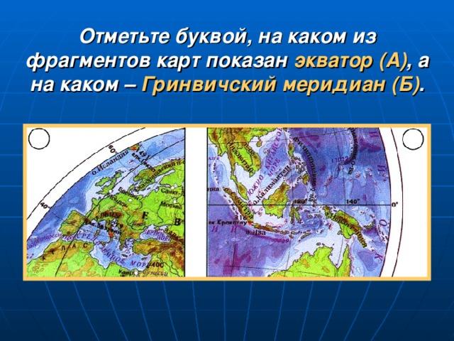 Отметьте буквой, на каком из фрагментов карт показан экватор (А) , а на каком – Гринвичский меридиан (Б) .