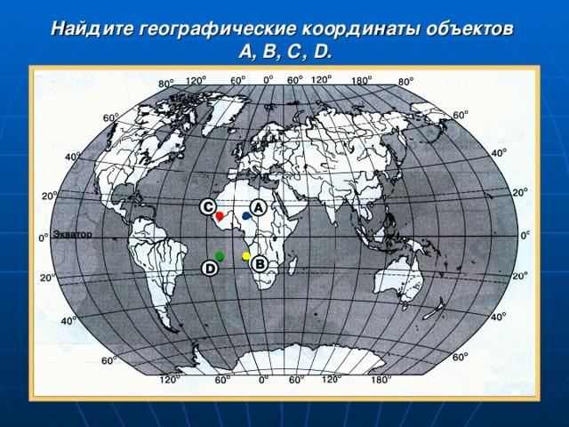 Найдите географические координаты объектов А, В, С, D .