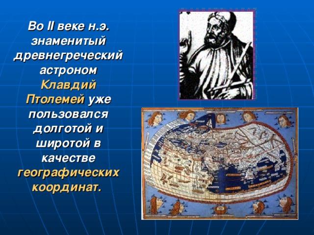 Во II веке н.э. знаменитый древнегреческий астроном  Клавдий Птолемей  уже пользовался долготой и широтой в качестве географических координат.