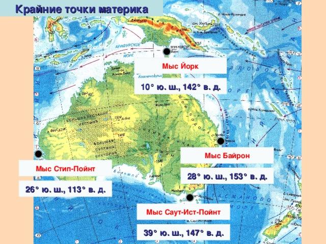 Крайние точки материка Мыс Йорк 10° ю. ш., 142° в. д. Мыс Байрон Мыс Стип-Пойнт 28° ю. ш., 153° в. д. 26° ю. ш., 113° в. д. Мыс Саут-Ист-Пойнт 39° ю. ш., 147° в. д.