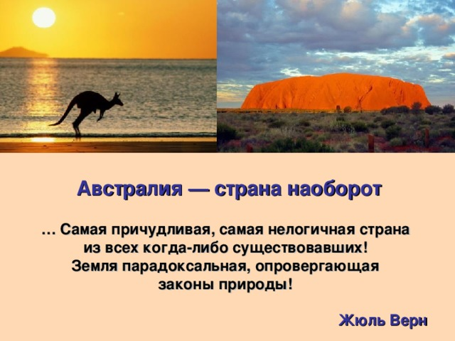 Австралия — страна наоборот … Самая причудливая, самая нелогичная страна из всех когда-либо существовавших! Земля парадоксальная, опровергающая законы природы!   Жюль Верн