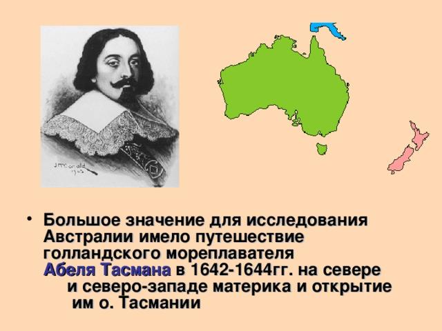 Большое значение для исследования Австралии имело путешествие голландского мореплавателя Абеля Тасмана  в 1642-1644гг. на севере и северо-западе материка и открытие им о. Тасмании