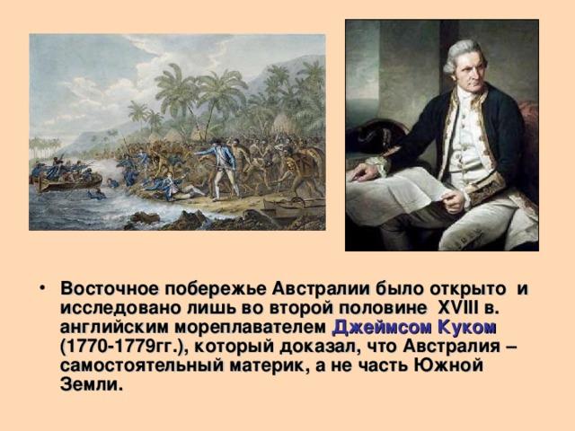 Восточное побережье Австралии было открыто и исследовано лишь во второй половине XVIII в. английским мореплавателем Джеймсом Куком  (1770-1779гг.), который доказал, что Австралия – самостоятельный материк, а не часть Южной Земли.