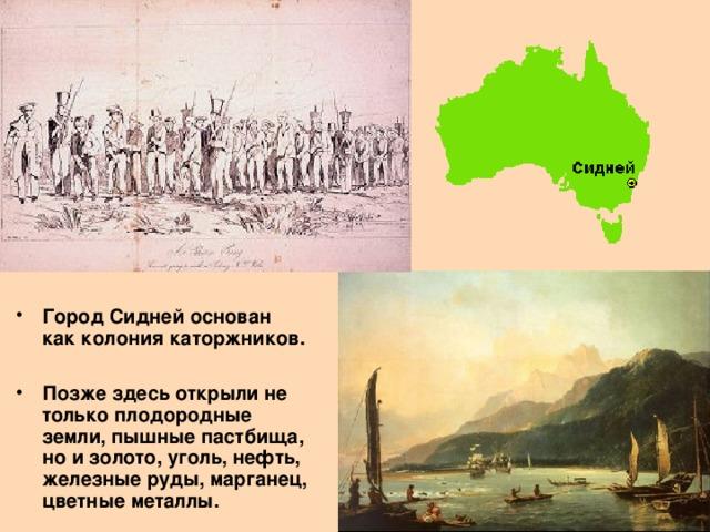Город Сидней основан как колония каторжников.  Позже здесь открыли не только плодородные земли, пышные пастбища, но и золото, уголь, нефть, железные руды, марганец, цветные металлы.