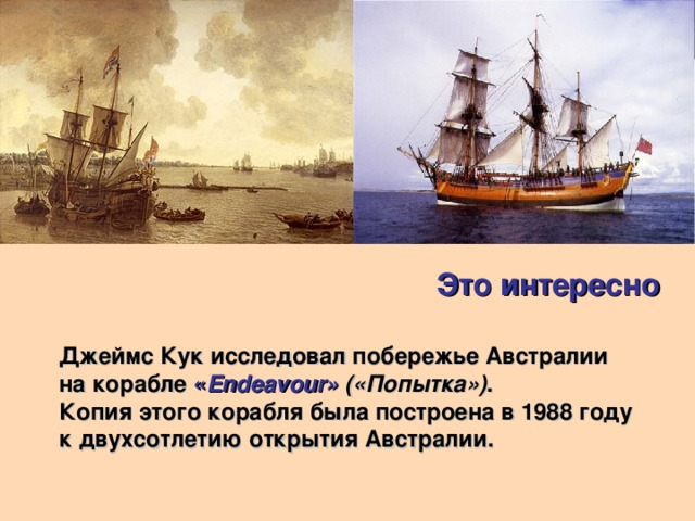 Это интересно Джеймс Кук исследовал побережье Австралии на корабле « Endeavour» («Попытка») . Копия этого корабля была построена в 1988 году к двухсотлетию открытия Австралии.