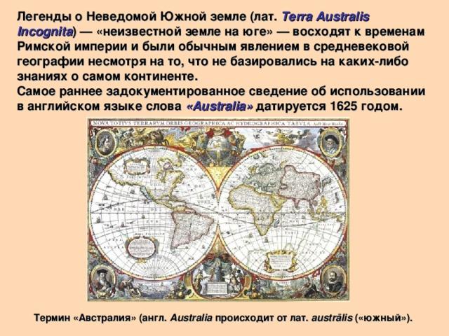 Легенды о Неведомой Южной земле (лат. Terra Australis Incognita )— «неизвестной земле на юге»— восходят к временам Римской империи и были обычным явлением в средневековой географии несмотря на то, что не базировались на каких-либо знаниях о самом континенте. Самое раннее задокументированное сведение об использовании в английском языке слова «Australia» датируется 1625 годом. Термин «Австралия» (англ. Australia происходит от лат. austrālis («южный»).