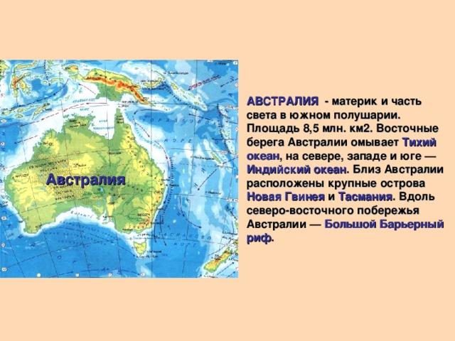 АВСТРАЛИЯ - материк и часть света в южном полушарии. Площадь 8,5 млн. км2. Восточные берега Австралии омывает Тихий океан , на севере, западе и юге — Индийский океан . Близ Австралии расположены крупные острова Новая Гвинея и Тасмания . Вдоль северо-восточного побережья Австралии — Большой Барьерный риф . Австралия