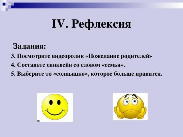 IV . Рефлексия  Задания:  3. Посмотрите видеоролик «Пожелание родителей» 4. Составьте синквейн со словом «семья». 5. Выберите то «солнышко», которое больше нравится.