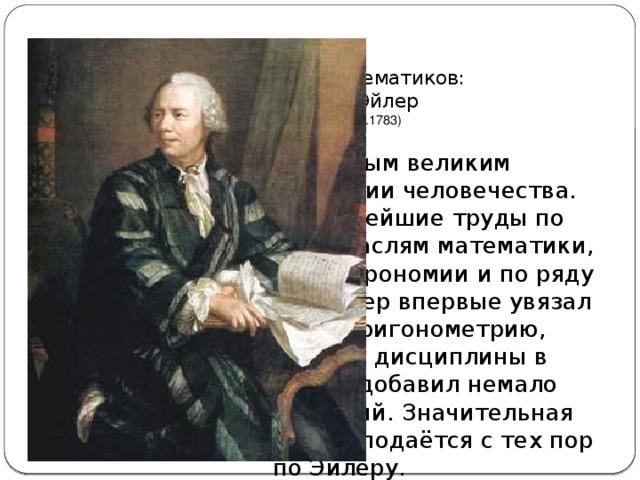 15 великих математиков:  Леонардо Эйлер  (15.04.1707-7.09.1783) Он считается самым великим математиком в истории человечества. Эйлер оставил важнейшие труды по самым различным отраслям математики, механики, физики, астрономии и по ряду прикладных наук. Эйлер впервые увязал анализ, алгебру, тригонометрию, теорию чисел и др. дисциплины в единую систему, и добавил немало собственных открытий. Значительная часть математики преподаётся с тех пор по Эйлеру.