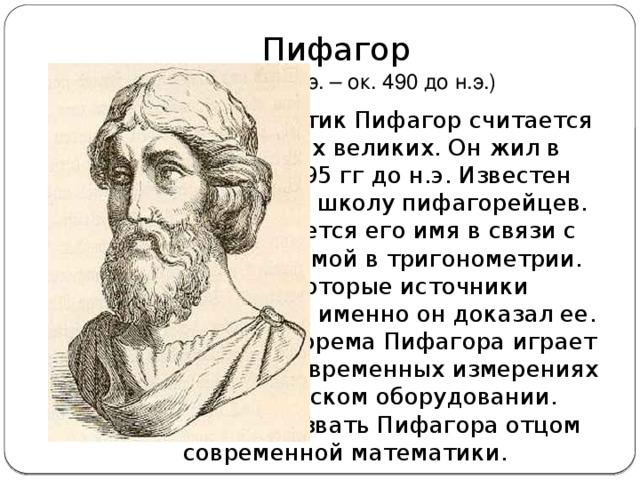 Пифагор  (ок. 570 до н.э. – ок. 490 до н.э.) Греческий математик Пифагор считается одним из самых великих. Он жил в Греции в 570-495 гг до н.э. Известен тем, что основал школу пифагорейцев. Также упоминается его имя в связи с известной теоремой в тригонометрии. Однако некоторые источники сомневаются, что именно он доказал ее. Тем не менее, теорема Пифагора играет важную роль в современных измерениях и технологическом оборудовании. Можно даже назвать Пифагора отцом современной математики.