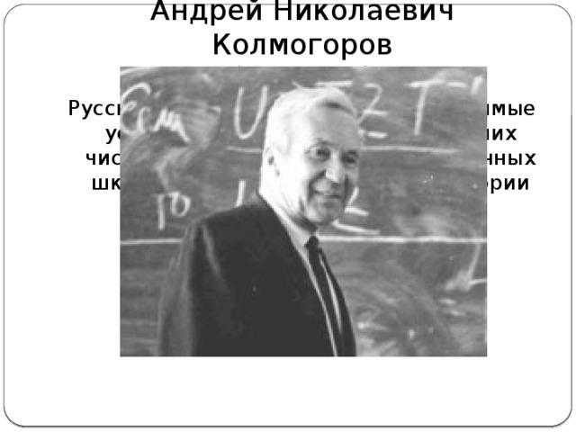 Андрей Николаевич Колмогоров  (1903г – 1987г) Русский математик. Открыл необходимые условия, при которых закон больших чисел имеет место. Основатель научных школ по теории вероятностей и теории функций.