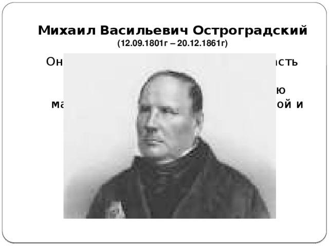 Михаил Васильевич Остроградский  (12.09.1801г – 20.12.1861г) Он внес выдающийся вклад и в область математического анализа. Его результаты вошли в современную математику в качестве существенной и неотъемлемой ее части.