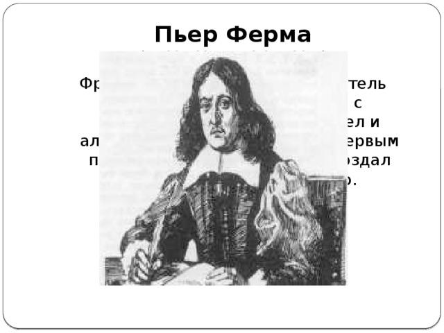 Пьер Ферма  (17.08.1601г – 12.01.1665г) Французский математик, создатель Великой теоремы связаной с алгебраической теорией чисел и алгебраической геометрией. Первым пришел к идее координат и создал аналитическую геометрию.