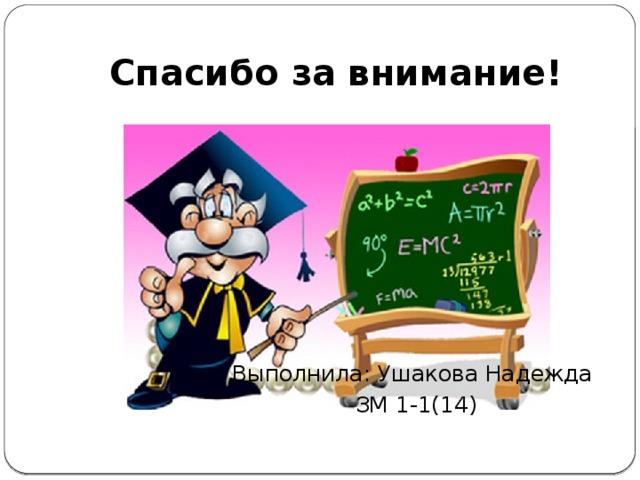 Спасибо за внимание! Выполнила: Ушакова Надежда ЗМ 1-1(14)
