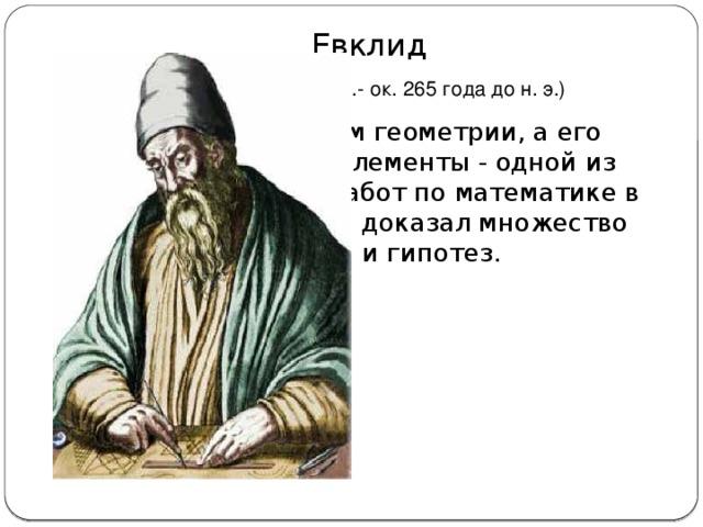 Евклид  (ок. 325 года до н. э.-  ок. 265 года до н. э.)  Считается отцом геометрии, а его великий труд Элементы - одной из самых великих работ по математике в истории. Евклид доказал множество теорем и гипотез.