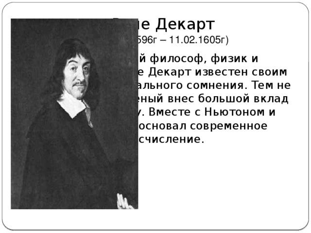 Рене Декарт  (31.03.1596г – 11.02.1605г) Французский философ, физик и математик Рене Декарт известен своим методом радикального сомнения. Тем не менее, этот ученый внес большой вклад в математику. Вместе с Ньютоном и Лейбницем основал современное исчисление.