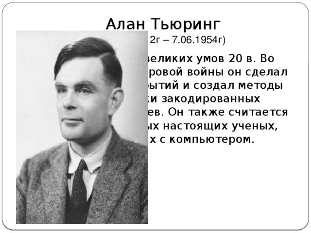 Алан Тьюринг  (23.06.1912г – 7.06.1954г) Один из самых великих умов 20 в. Во время второй мировой войны он сделал множество открытий и создал методы расшифровки закодированных сообщений немцев. Он также считается одним из первых настоящих ученых, работающих с компьютером.