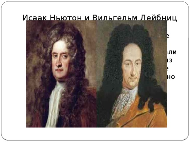 Исаак Ньютон и Вильгельм Лейбниц  (25.12.1642г – 20.03.1727г) и (1.07.1646г – 14.11.1716г) В равной степени эти великие ученые внесли свою лепту в развитие математической науки. Они оба создали современный математический анализ дифференциальное и интегральное исчисление, основанные на бесконечно малых.