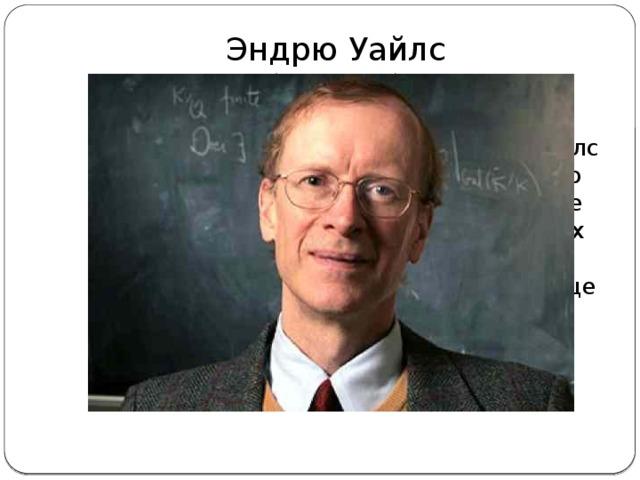 Эндрю Уайлс  (11.04.1953г) Единственный все еще живущий математик из этого списка, Эндрю Уайлс известен тем, что доказал последнюю теорему Ферма. Чтобы найти решение он буквально заточил себя в 4х стенах на 7 лет. Когда оказалось, что в решении была ошибка, он закрылся еще на год, чтобы найти ее.