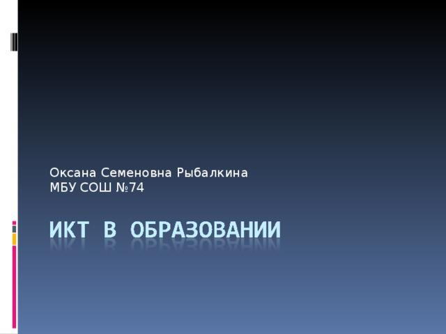 Оксана Семеновна Рыбалкина МБУ СОШ №74