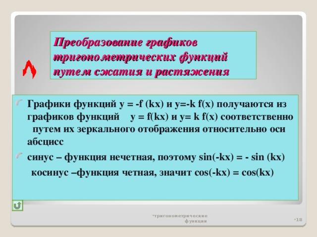Преобразование графиков тригонометрических функций  путем сжатия и растяжения Графики функций у = -f (kx ) и у=- k f(x) получаются из графиков функций  у = f(kx) и y= k f(x) соответственно путем их зеркального отображения относительно оси абсцисс синус – функция нечетная, поэтому sin(-kx) = - sin (kx)  косинус –функция четная, значит cos(-kx) = cos(kx)