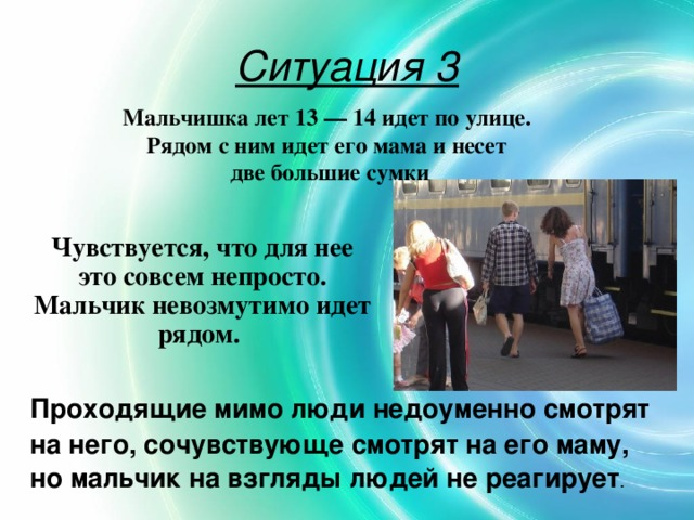 Ситуация 3 Мальчишка лет 13 — 14 идет по улице. Рядом с ним идет его мама и несет две большие сумки Чувствуется, что для нее это совсем непросто. Мальчик невозмутимо идет рядом. Проходящие мимо люди недоуменно смотрят на него, сочувствующе смотрят на его маму, но мальчик на взгляды людей не реагирует