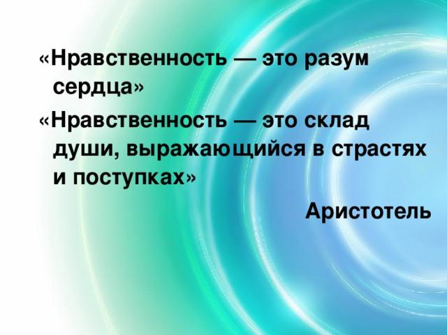 «Нравственность — это разум сердца» «Нравственность — это склад души, выражающийся в страстях и поступках» Аристотель