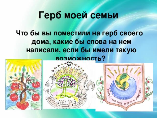 Герб моей семьи Что бы вы поместили на герб своего дома, какие бы слова на нем написали, если бы имели такую возможность?