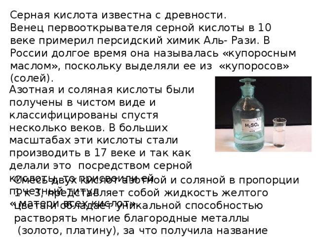 Серная кислота известна с древности. Венец первооткрывателя серной кислоты в 10 веке примерил персидский химик Аль- Рази. В России долгое время она называлась «купоросным маслом», поскольку выделяли ее из «купоросов» (солей). Азотная и соляная кислоты были получены в чистом виде и классифицированы спустя несколько веков. В больших масштабах эти кислоты стали производить в 17 веке и так как делали это посредством серной кислоты, то присвоили ей почетный титул « матери всех кислот». Смесь двух кислот азотной и соляной в пропорции 1 к 3, представляет собой жидкость желтого цвета и обладает уникальной способностью растворять многие благородные металлы (золото, платину), за что получила название «Царской водки».