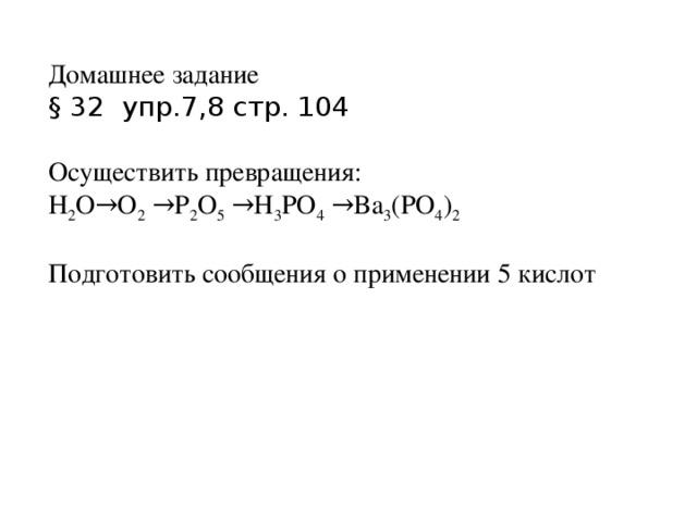 Домашнее задание § 32 упр.7,8 стр. 104 Осуществить превращения: H 2 O→O 2 →P 2 O 5 →H 3 PO 4 →Ba 3 (PO 4 ) 2 Подготовить сообщения о применении 5 кислот