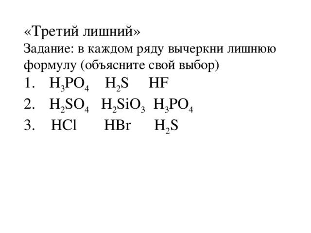 «Третий лишний» Задание: в каждом ряду вычеркни лишнюю формулу (объясните свой выбор) H 3 PO 4 H 2 S HF H 2 SO 4 H 2 SiO 3 H 3 PO 4 3. HCl HBr H 2 S