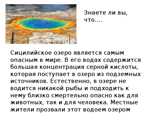 Знаете ли вы, что…. Сицилийское озеро является самым опасным в мире. В его водах содержится большая концентрация серной кислоты, которая поступает в озеро из подземных источников. Естественно, в озере не водится никакой рыбы и подходить к нему близко смертельно опасно как для животных, так и для человека. Местные жители прозвали этот водоем озером смерти. Однако именно такой состав озера делает его потрясающе красивым.