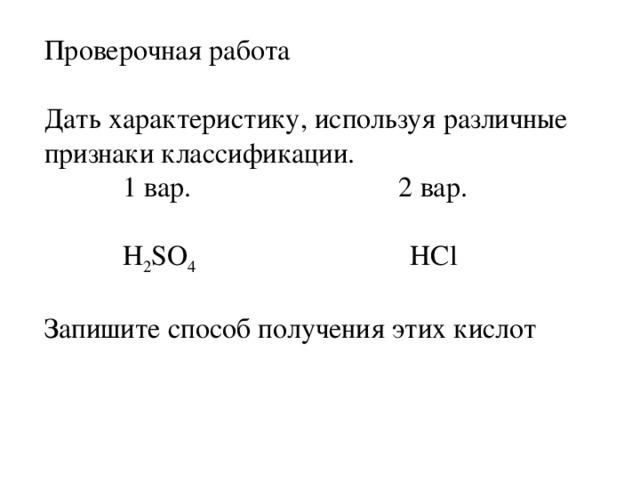 Проверочная работа Дать характеристику, используя различные признаки классификации.  1 вар. 2 вар.  H 2 SO 4 HCl Запишите способ получения этих кислот