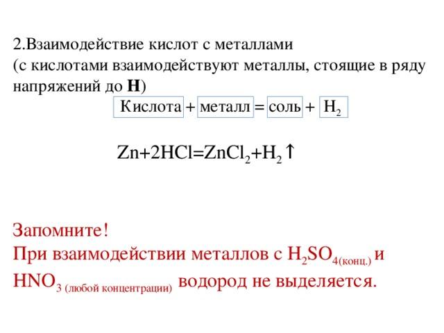 2.Взаимодействие кислот с металлами (с кислотами взаимодействуют металлы, стоящие в ряду напряжений до Н )  Кислота + металл = соль + Н 2   Zn+2HCl=ZnCl 2 +H 2 ↑ Запомните! При взаимодействии металлов с H 2 SO 4(конц.) и  HNO 3 (любой концентрации) водород не выделяется.
