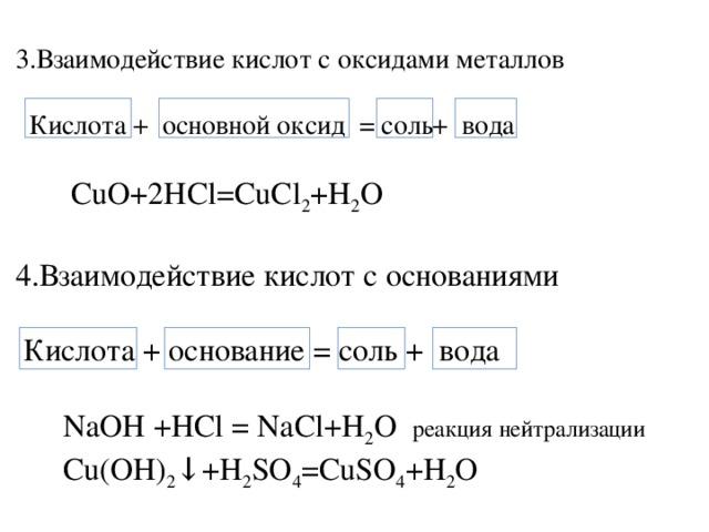 3.Взаимодействие кислот с оксидами металлов  Кислота + основной оксид = соль+ вода  CuO+2HCl=CuCl 2 +H 2 O 4.Взаимодействие кислот с основаниями  Кислота + основание = соль + вода  NaOH +HCl = NaCl+H 2 O реакция нейтрализации  Cu(OH) 2 ↓+H 2 SO 4 =CuSO 4 +H 2 O
