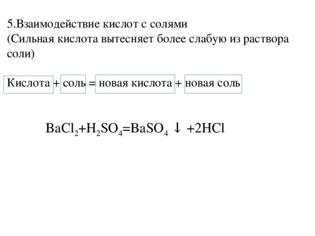 5.Взаимодействие кислот с солями (Сильная кислота вытесняет более слабую из раствора соли) Кислота + соль = новая кислота + новая соль  BaCl 2 +H 2 SO 4 =BaSO 4 ↓ +2HCl