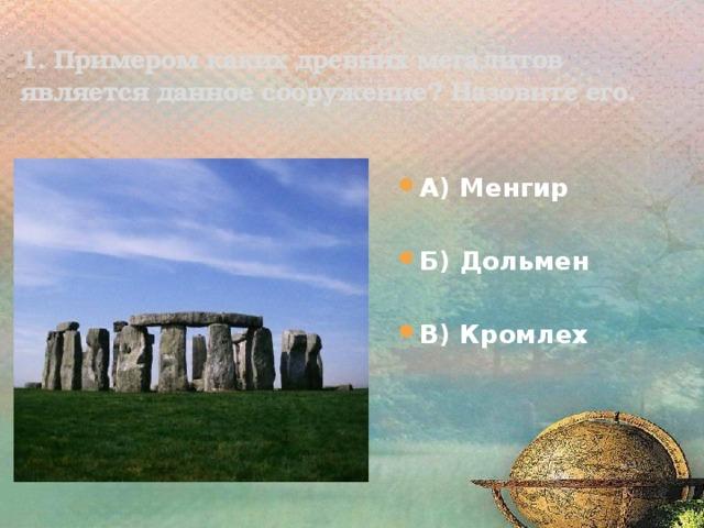1. Примером каких древних мегалитов является данное сооружение? Назовите его. А) Менгир  Б) Дольмен