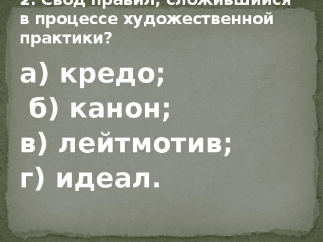 2. Свод правил, сложившийся в процессе художественной практики? а) кредо;  б) канон; в) лейтмотив; г) идеал.